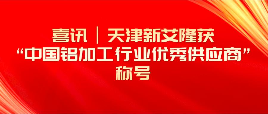 """春暖四月,荣耀前行!天津新艾隆获""""中国铝加工行业优秀供应商""""称号"""